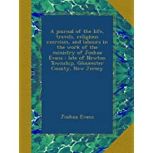 A journal of the life, travels, religious exercises, and labours in the work of the ministry of Joshua Evans : late of Newton Township, Gloucester County, New Jersey