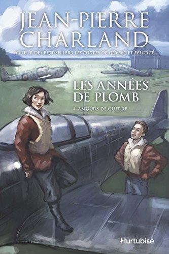 Les Annees de Plomb V. 04 Amours de Guerre par Charland Jean-Pierre