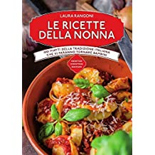 Le ricette della nonna. 1001 piatti della tradizione italiana che vi faranno tornare bambini