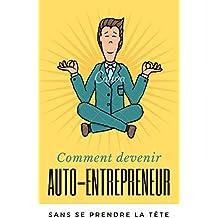 Comment devenir auto-entrepreneur sans se prendre la tête [Mise à jour 2017]: Le Guide Complet (French Edition)