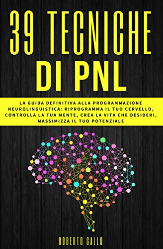 PNL: 39 Tecniche di PNL - La Guida Definitiva alla Programmazione Neurolinguistica: Riprogramma il tuo Cervello, Controlla la tua Mente, Crea la Vita che Desideri, Massimizza il tuo Potenziale