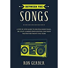 Between The Songs: A Step-by-Step Guide to Creating Radio Magic, or: Stuff I Learned from Hosting Crap From The Past for Twenty-Five Years (English Edition)