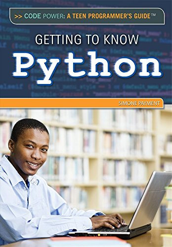Getting to Know Python (Code Power: A Teen Programmer's Guide)
