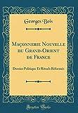 Maçonnerie Nouvelle Du Grand-Orient de France: Dossier Politique Et Rituels Réformés (Classic Reprint)