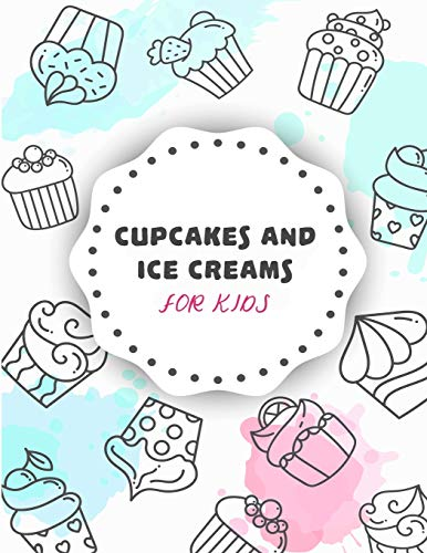 Cupcakes and Ice Creams For Kids: Coloring Book with Beautiful Cakes, Cute Cupcakes, Tasty Ice Creams and Candy