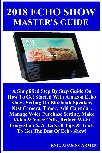 2018 ECHO SHOW MASTER'S GUiDE: A Simplified Step By Step Guide On How To Get Started With Amazon Echo Show, Setting Up Bluetooth Speaker, Nest Camera. Manage Voice Purchase. (English Edition)