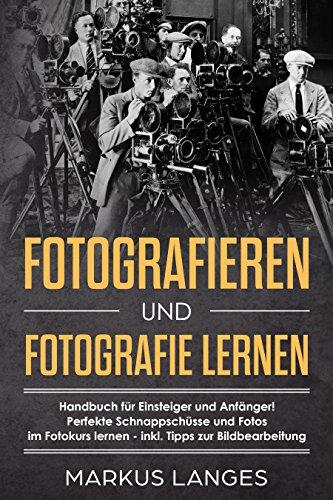 Fotografieren und Fotografie lernen: Handbuch für Einsteiger und Anfänger! Perfekte Schnappschüsse und Fotos im Fotokurs lernen - inkl. Tipps zur Bildbearbeitung