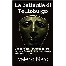 La battaglia di Teutoburgo: Una delle tante insurrezioni che colsero Roma di sorpresa, l'unica ad avere successo (Italian Edition)