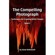 The Compelling Photograph: Techniques for Creating Better Images (Book 2) (English Edition)