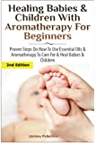 Healing Babies and Children with Aromatherapy for Beginners: Proven Steps on How to Use Essential Oils and Aromatherapy to Care for Babies and Children