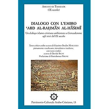 Abramo Di Tiberiade, Dialogo Con L'emiro Abd Al-Rahman Al-Hashimi: Un Dialogo Islamo-Cristiano Ambientato A Gerusalemme Agli Inizi Del Ix Secolo: Volume 13