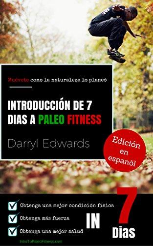 Introducción de 7 días a Paleo Fitness: Muévete como la naturaleza lo planeó. Obtenga una mejor condición física, obtenga más fuerza, obtenga una mejor salud en 7 días. (Spanish Edition)
