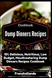 Dump Dinners Recipes: 101. Delicious, Nutritious, Low Budget, Mouthwatering Dump Dinners Recipes Cookbook