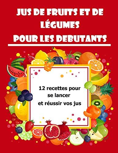 Couverture du livre Jus de fruits et de légumes pour les DEBUTANTS: 12 recettes pour se lancer et réussir vos jus