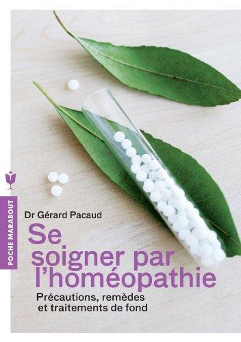 Se soigner par l'homéopathie: Précautions, remèdes et traitements de fond