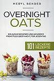 Overnight Oats: Ein ausgewogenes und gesundes Frühstück über Nacht, für jeden Tag.101 leckere...