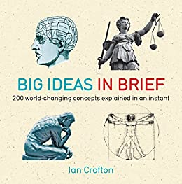 Big Ideas in Brief: 200 World-Changing Concepts Explained In An Instant (IN MINUTES) by [Crofton, Ian]