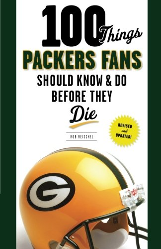 100 Things Packers Fans Should Know & Do Before They Die (100 Things... Fans Should Know & Do Before They Die)