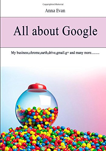 All About Google: My Business, Chrome, Earth, Drive, Gmail.g+ and Many More
