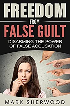 Freedom From False Guilt: Disarming The Power of False Accusation (English Edition) van [Sherwood, Mark]