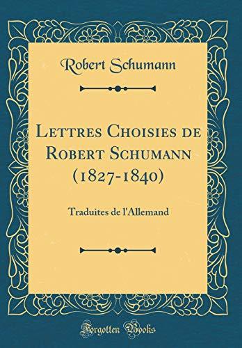 Lettres Choisies de Robert Schumann (1827-1840): Traduites de l'Allemand (Classic Reprint) par Robert Schumann