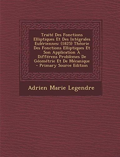 Traite Des Fonctions Elliptiques Et Des Integrales Euleriennes: (1825) Theorie Des Fonctions Elliptiques Et Son Application a Differens Problemes de Geometrie Et de Mecanique