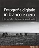 Fotografia digitale in bianco e nero: da semplici istantanee a grandi scatti. Ediz. illustrata