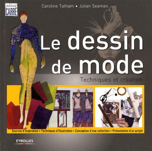 Le dessin de mode : Techniques et créations, sources d'inspiration, techniques d'illustration, conception d'une collection, présentation d'un objet