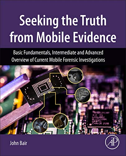 Seeking the Truth from Mobile Evidence: Basic Fundamentals, Intermediate and Advanced Overview of Current Mobile Forensic Investigations -