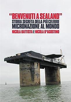 Benvenuti a Sealand: Storia segreta della più celebre micronazione al mondo di [Battista, Nicola, D'Agostino, Nicola]