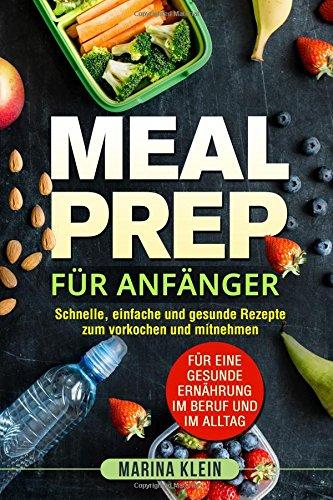 Meal Prep für Anfänger: Schnelle, einfache und gesunde Rezepte zum vorkochen und mitnehmen. Für eine gesunde Ernährung im Beruf und im Alltag.