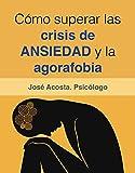 Cómo superar las crisis de ansiedad y la agorafobia.: Una guía práctica de psicología para afrontar el miedo y la ansiedad.