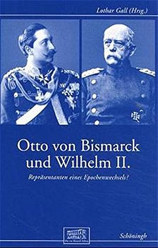 Otto von Bismarck und Wilhelm II: Repräsentanten eines Epochenwechsels? (Otto-von-Bismarck-Stiftung, Wissenschaftliche Reihe)
