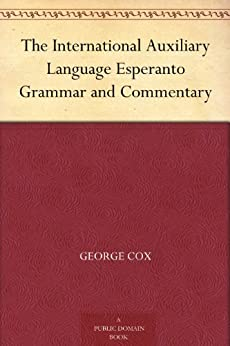 The International Auxiliary Language Esperanto Grammar and Commentary (English Edition) von [Cox, George]