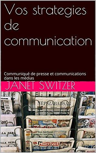 Vos strategies de communication: Communiqué de presse et  communications dans les médias par Janet Switzer