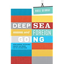 Deep Sea and Foreign Going: Inside Shipping, the Invisible Industry That Brings You 90% of Everything by Rose George (2013-09-05)