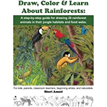 Draw, Color & Learn About Rainforests:  A step-by-step guide for drawing 26 rainforest animals in their jungle habitats and food webs.: For kids, ... teachers, beginning artists, and naturalists.
