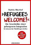Refugees Welcome!: Die Geschichte einer gelungenen Integration - So können Sie helfen - Ein Mutmach-Buch