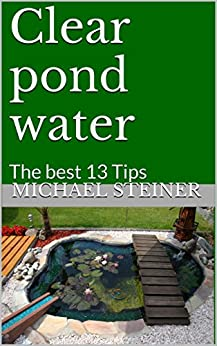 Clear pond water: The best 13 Tips (English Edition) par [Steiner, Michael]