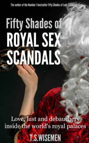 Fifty Shades of Royal Sex Scandals: Love, lust and debauchery inside the world's royal palaces (English Edition)