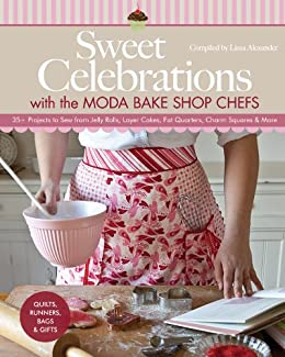 Sweet Celebrations with Moda Bakeshop Chefs: 35 Projects to Sew from Jelly Rolls, Layer Cakes, Fat Quarters, Charm Squares & More by [Alexander, Lissa]