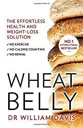 Wheat Belly: The effortless health and weight-loss solution - no exercise, no calorie counting, no denial by William, MD Davis (2015-01-01)