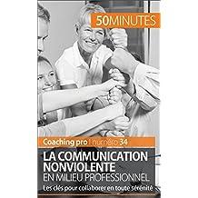 La Communication NonViolente en milieu professionnel: Les clés pour collaborer en toute sérénité (Coaching pro t. 34) (French Edition)