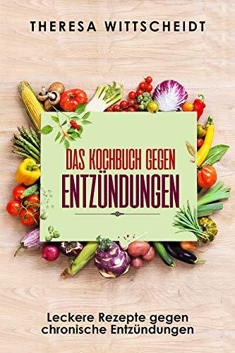 Das Kochbuch gegen Entzündungen: Leckere Rezepte gegen chronische Entzündungen
