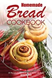 Homemade Bread Cookbook: 25 Recipes for Baking Bread at Home with Ease
