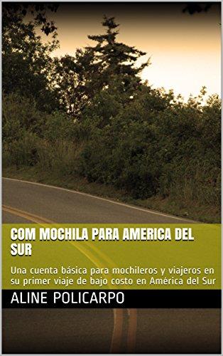 Com mochila para America del Sur: Una cuenta básica para mochileros y viajeros en su primer viaje de bajo costo en América del Sur por Aline Policarpo
