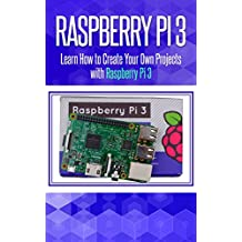 Raspberry Pi 3: Learn How to Create Your Own Projects with Raspberry Pi (raspberry pi 3 model b, raspberry pi model 3, raspberry pi projects, raspberry ... Programming, Raspberry Pi,Tips & Tricks)