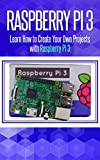 Raspberry Pi 3: Learn How to Create Your Own Projects with Raspberry Pi (raspberry pi 3 model b, raspberry pi model 3, raspberry pi projects, raspberry ... Pi,Tips & Tricks) (English Edition)