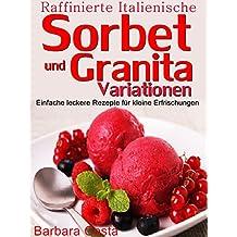 Raffinierte italienische Sorbet und Granita Variationen: Einfache leckere Sorbet und Granita Rezepte für kleine Erfrischungen,oder als Dessert.