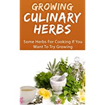 Growing Culinary Herbs: Some Herbs For Cooking If You Want To Try Growing (English Edition)